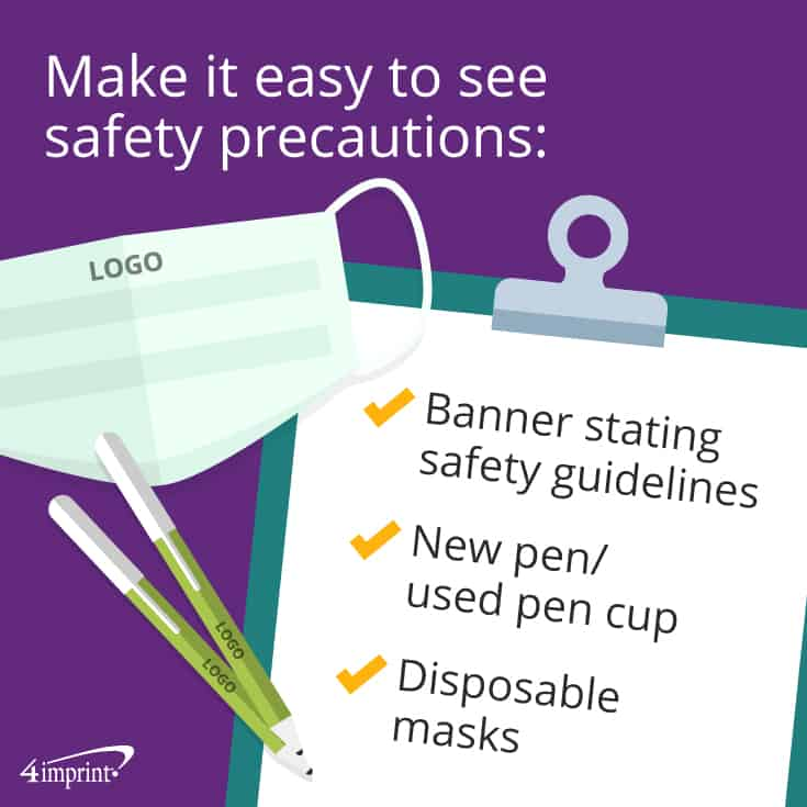Make it easy to see safety precautions: Banner stating safety guidelines, new pen/used pen cups, make disposable masks available.