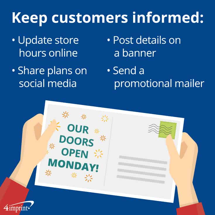 To keep customers informed, update store hours online, share plans on social media, post details on a banner and send a promotional mailer.