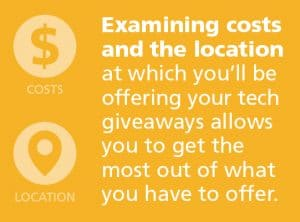 Examine the cost and the location you'll be offering tech giveaways
