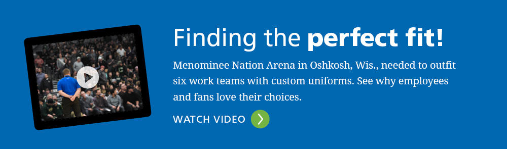 Click to Watch: Finding the perfect fit! Menominee Nation Arena in Oshkosh, Wis., needed to outfit six work teams with custom uniforms. See why employees and fans love their choices. click image to be directed to video.