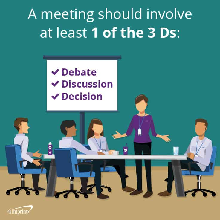 A meeting should involve at least 1 of the 3 Ds: Debate, Discussion or Decision.