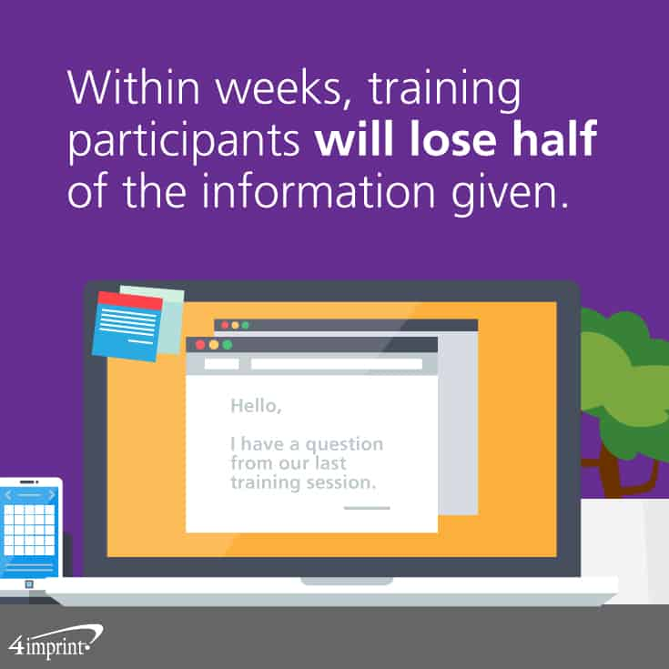 Within weeks, training participants will lose half of the information given. Use using training giveaways to help them remember.